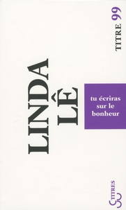 Linda Lê - Tu écriras sur le bonheur.