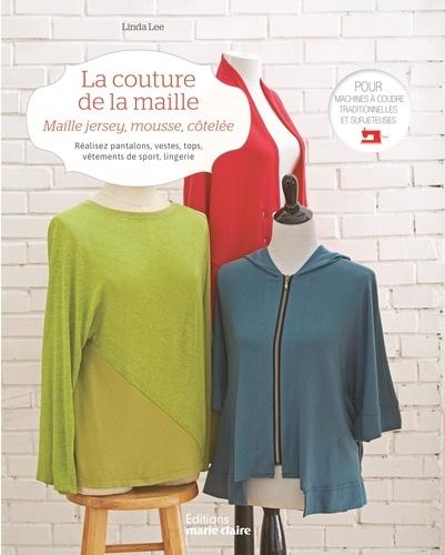 Linda Lee - La couture de la maille - Maille jersey, mousse, côtelée. Réalisez pantalons, vestes, tops, vêtements de sport, lingerie, pour machines à coudre traditionnelles et surjeteuses.