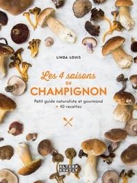 Linda Louis - Les 4 saisons du champignon - Petit guide naturaliste et gourmand + 40 recettes.