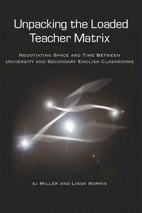 Linda Norris et Sj Miller - Unpacking the Loaded Teacher Matrix - Negotiating Space and Time Between University and Secondary English Classrooms.