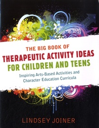 Lindsey Joiner - The Big Book of Therapeutic Activity Ideas for Children and Teens - Inspiring Arts-based Activities and Character Education Curricula.