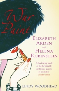 Lindy Woodhead - War Paint - Elizabeth Arden and Helena Rubinstein: Their Lives, their Times, their Rivalry.
