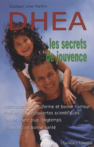 Line Martin - DHEA, les secrets de jouvence. - Retrouvez vitalité, forme et bonne humeur, profitez des découvertes scientifiques, restez jeune plus longtemps, vieillissez en bonne santé.