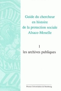 Guide du chercheur en histoire de la protection sociale Alsace-Moselle - Volume 1, Les archives publiques.pdf