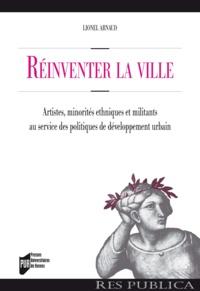 Lionel Arnaud - Réinventer la ville - Artistes, minorités ethniques et militants au service des politiques de développement urbain.
