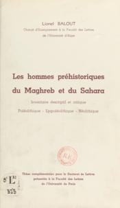 Lionel Balout - Les hommes préhistoriques du Maghreb et du Sahara - Inventaire descriptif et critique. Paléolithique. Epipaléolithique. Néolithique.