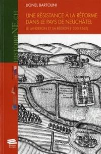 Lionel Bartolini - Une résistance à la réforme dans le pays de Neuchâtel. - Le Landeron et sa région (1530-1562).