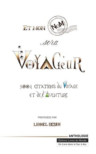 Lionel Bedin - Et mon nom sera voyageur - 1 001 citations du voyage et de l'aventure.