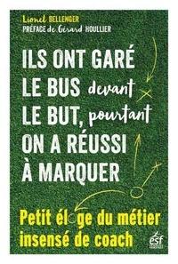 Lionel Bellenger - Ils ont garé le bus devant le but, pourtant on a réussi à marquer - Petit éloge insensé du métier de coach.