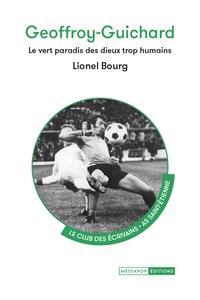 Lionel Bourg - Geoffroy-Guichard - Le vert paradis des dieux trop humains.