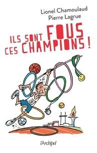 Lionel Chamoulaud et Pierre Lagrue - Ils sont fous ces champions ! - Jeux Olympiques : 500 histoires incroyables.