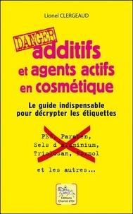 Lionel Clergeaud - Additifs et agents actifs en cosmétique - Danger : Le guide indispensable pour décrypter les étiquettes.