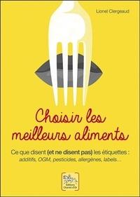 Lionel Clergeaud - Choisir les meilleurs aliments - Ce que disent (et ne disent pas) les étiquettes : additufs, OGM, pesticides, allergènes, labels....