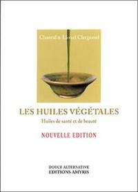 Lionel Clergeaud et Chantal Clergeaud - Les huiles végétales - Huiles de santé et de beauté.