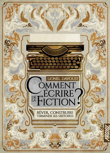 Comment écrire de la fiction ?. Rêver, construire, terminer