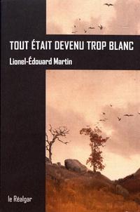 Lionel-Edouard Martin - Tout était devenu trop blanc.
