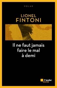 Lionel Fintoni - Il ne faut jamais faire le mal à demi.