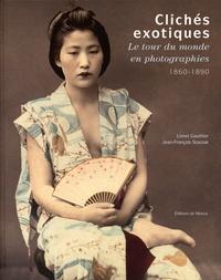 Lionel Gauthier et Jean-François Staszak - Clichés exotiques - Le tour du monde en photographies, 1860-1890.