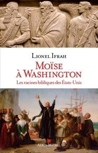 Lionel Ifrah - Moïse à Washington - Les racines bibliques des Etats-Unis.