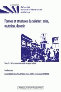 Lionel Jacquot et Jean-Pascal Higelé - Formes et structures du salariat : crise, mutation, devenir - Tome 1, De la construction sociale du rapport salarial.