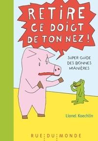 Lionel Koechlin - Retire ce doigt de ton nez ! - Super guide des bonnes manières.