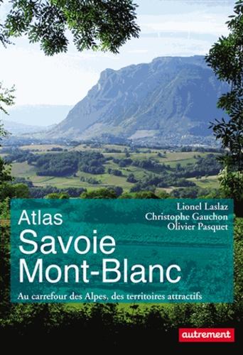 Lionel Laslaz et Christophe Gauchon - Atlas Savoie Mont-Blanc - Au carrefour des Alpes, des territoires attractifs.