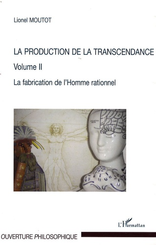 Lionel Moutot - La production de la transcendance - Tome 2, La fabrication de l'homme rationnel.