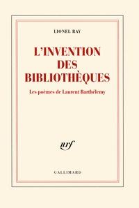 Lionel Ray - L'invention des bibliothèques - Les poèmes de Laurent Barthélemy.