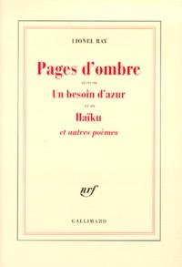Lionel Ray - Pages d'ombre. suivi de Un besoin d'azur. et de Haïku - Et autres poèmes.