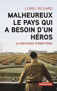 Lionel Richard - Malheureux le pays qui a besoin d'un héros - La fabrication d'Adolf Hitler.