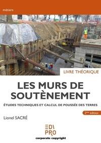 Lionel Sacré - Les murs de soutènement - Livre théorique - Etudes techniques et calcul de poussée des terres.