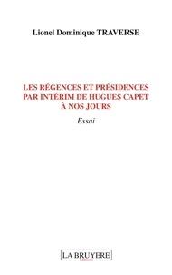 Lionel Traverse - Les régences et présidences par intérim de Hugues Capet à nos jours.