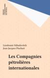 Lioubomir Mihailovitch et Jean-Jacques Pluchart - Les Compagnies pétrolières internationales.