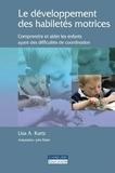 Lisa A. Kurtz - Le développement des habiletés motrices - Comprendre et aider les enfants ayant des difficultés de coordination.