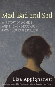 Lisa Appignanesi - Mad, Bad And Sad - A History of Women and the Mind Doctors from 1800 to the Present.