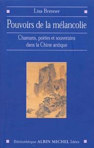 Lisa Bresner - Pouvoirs de la mélancolie - Chamans, poètes et souverains dans la Chine antique.