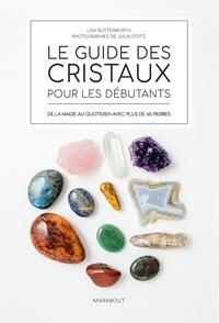 Lisa Butterworth - Le guide des cristaux pour les débutants - De la magie au quotidien avec plus de 65 pierres.