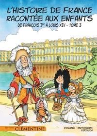 Lisa d' Orazio et Frédéric Bertocchini - L'histoire de France racontée aux enfants Tome 3 : De François Ier à Louis XIV.