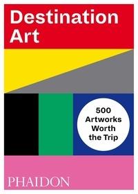 Lisa Delgado et Ellen Mara De Wachter - Destination Art - 500 Artworks Worth the Trip.