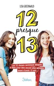 Lisa Greenwald - 12 presque 13 - Les 12 choses carrément dingues à faire pour être encore plus géniales avant d'avoir 13 ans.
