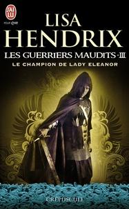 Lisa Hendrix - Les guerriers maudits Tome 3 : Le champion de lady Eleanor.