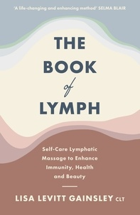 Lisa Levitt Gainsley - The Book of Lymph - Self-care Lymphatic Massage to Enhance Immunity, Health and Beauty.