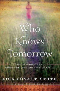 Lisa Lovatt-Smith - Who Knows Tomorrow - A Memoir of Finding Family among the Lost Children of Africa.