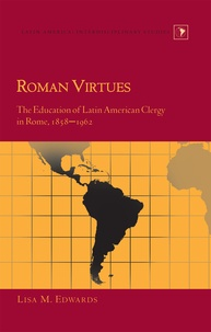Lisa m. Edwards - Roman Virtues - The Education of Latin American Clergy in Rome, 1858-1962.