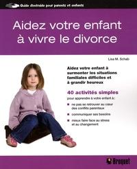 Lisa M. Schab - Aidez votre enfant à vivre le divorce - Aidez votre enfant à surmonter les situations familiales difficiles et à grandir heureux.