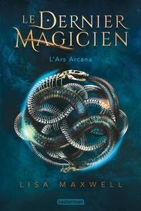 Lisa Maxwell - Le dernier magicien Tome 1 : L'Ars Arcana.