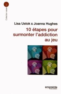 Lisa Ustok et Joanna Hughes - 10 étapes pour surmonter l'addiction aux jeux.
