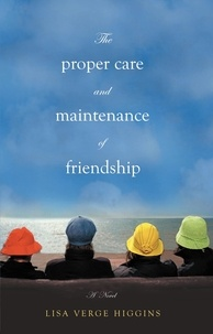 Lisa Verge Higgins - The Proper Care and Maintenance of Friendship.