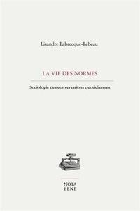 Lisandre Labrecque-Lebeau - La vie des normes - Sociologie des conversations quotidiennes.