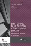 Lise-Anne St-Vincent - L'agir éthique de la direction d'établissement scolaire - Fondements et résolution de problèmes.